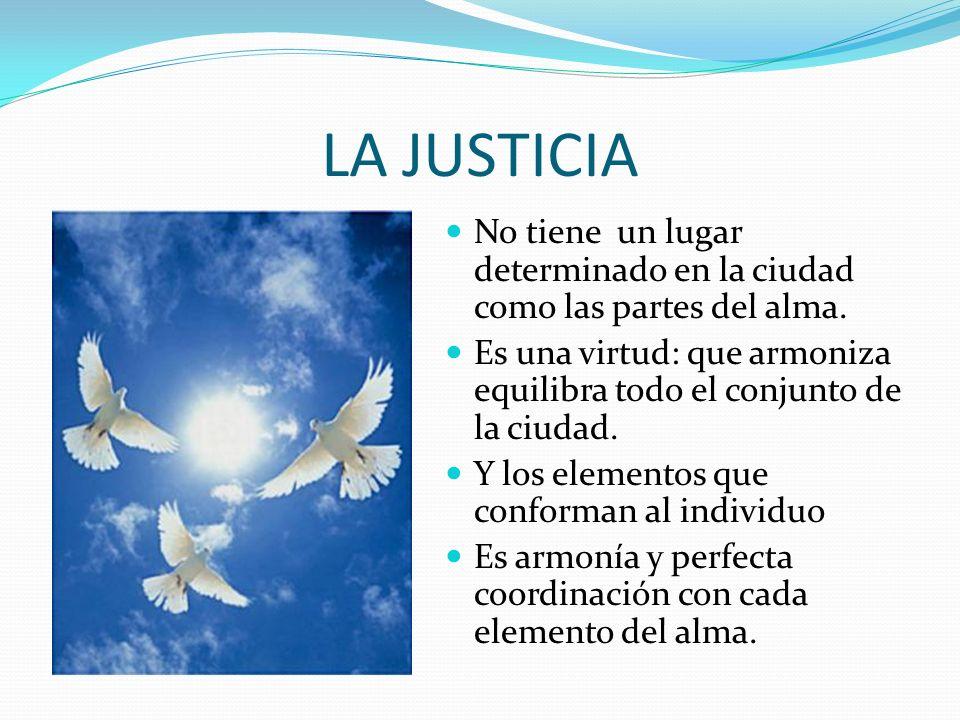 LA JUSTICIA No tiene un lugar determinado en la ciudad como las partes del alma. Es una virtud: que armoniza equilibra todo el conjunto de la ciudad.