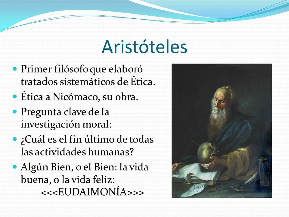 Aristóteles Primer filósofo que elaboró tratados sistemáticos de Ética. Ética a Nicómaco, su obra. Pregunta clave de la investigación moral: ¿Cuál es