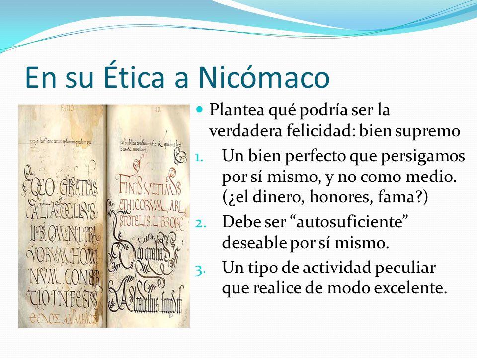 En su Ética a Nicómaco Plantea qué podría ser la verdadera felicidad: bien supremo 1. Un bien perfecto que persigamos por sí mismo, y no como medio. (