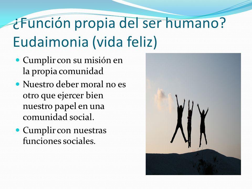 ¿Función propia del ser humano? Eudaimonia (vida feliz) Cumplir con su misión en la propia comunidad Nuestro deber moral no es otro que ejercer bien n