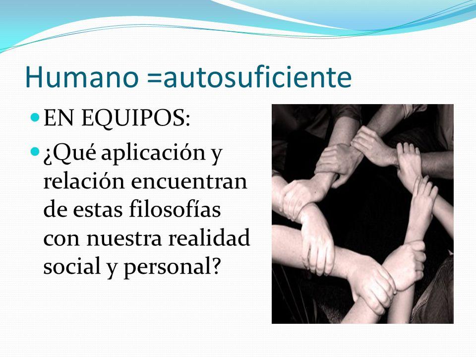 Humano =autosuficiente EN EQUIPOS: ¿Qué aplicación y relación encuentran de estas filosofías con nuestra realidad social y personal?