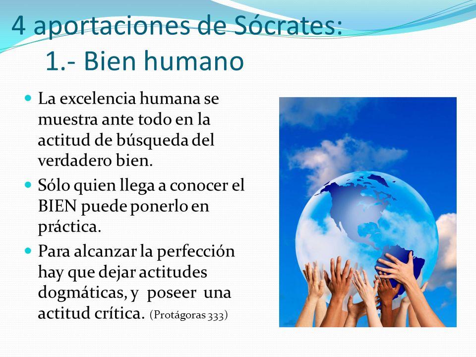 4 aportaciones de Sócrates: 1.- Bien humano La excelencia humana se muestra ante todo en la actitud de búsqueda del verdadero bien. Sólo quien llega a