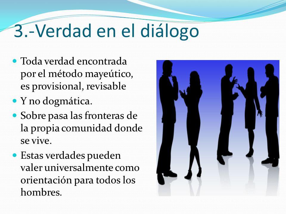 3.-Verdad en el diálogo Toda verdad encontrada por el método mayeútico, es provisional, revisable Y no dogmática. Sobre pasa las fronteras de la propi