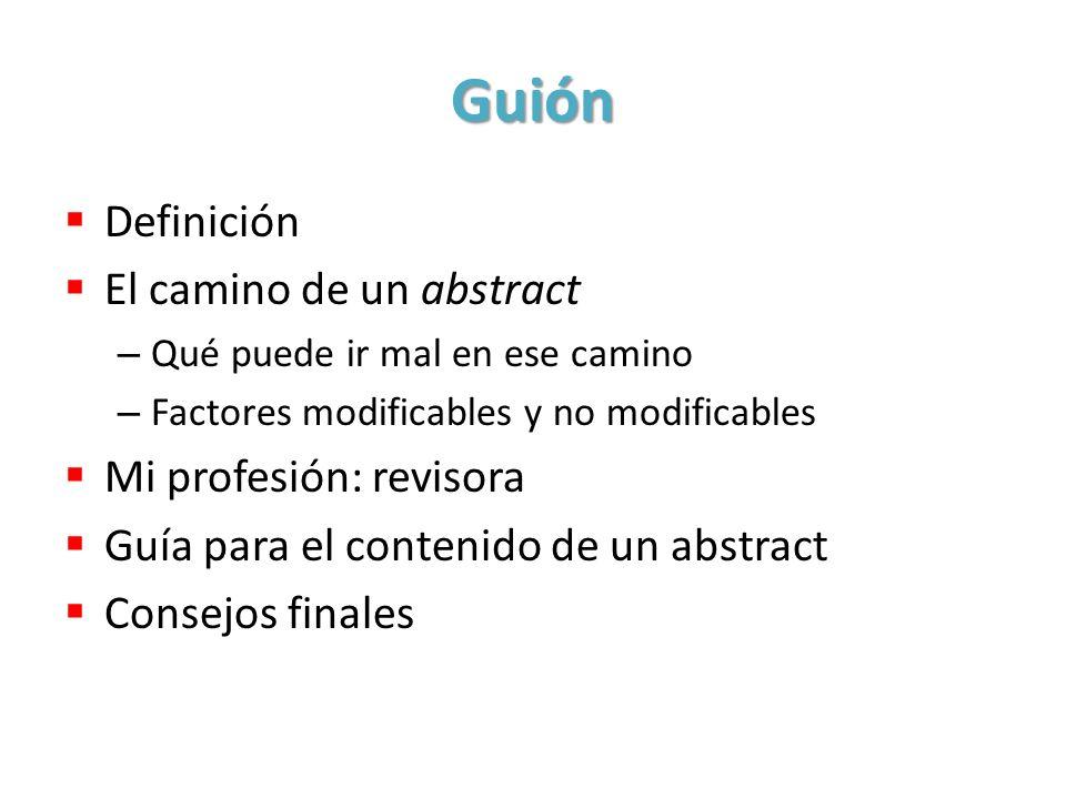 Guión Definición El camino de un abstract – Qué puede ir mal en ese camino – Factores modificables y no modificables Mi profesión: revisora Guía para el contenido de un abstract Consejos finales