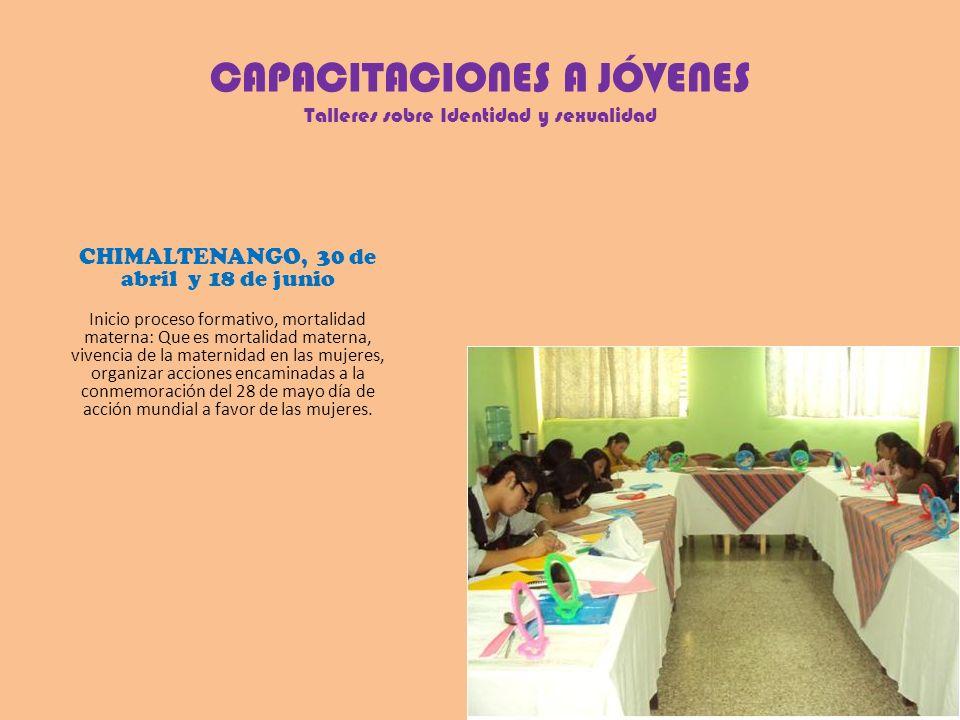 CAPACITACIONES A JÓVENES Talleres sobre Identidad y sexualidad CHIMALTENANGO, 30 de abril y 18 de junio Inicio proceso formativo, mortalidad materna: