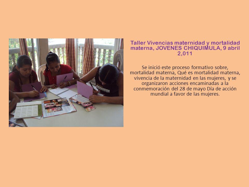 Taller Vivencias maternidad y mortalidad materna, JOVENES CHIQUIMULA, 9 abril 2,011 Se inició este proceso formativo sobre, mortalidad materna, Qué es