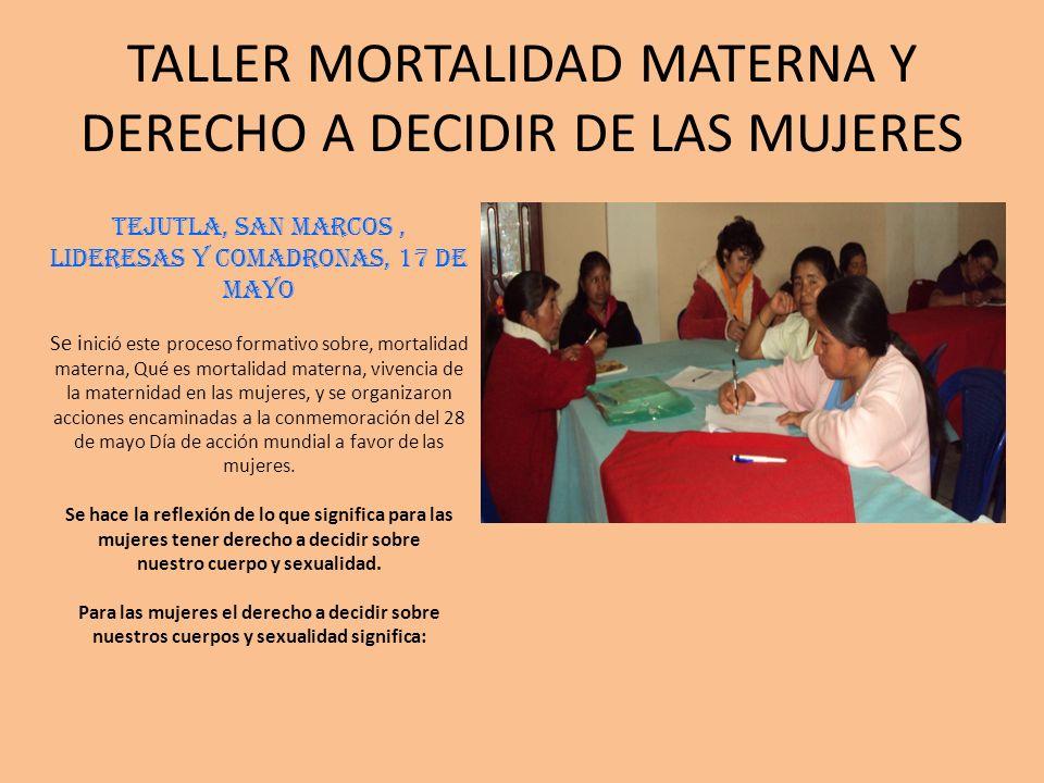 TALLER MORTALIDAD MATERNA Y DERECHO A DECIDIR DE LAS MUJERES TEJUTLA, SAN MARCOS, lideresas y comadronas, 17 de mayo Se i nició este proceso formativo