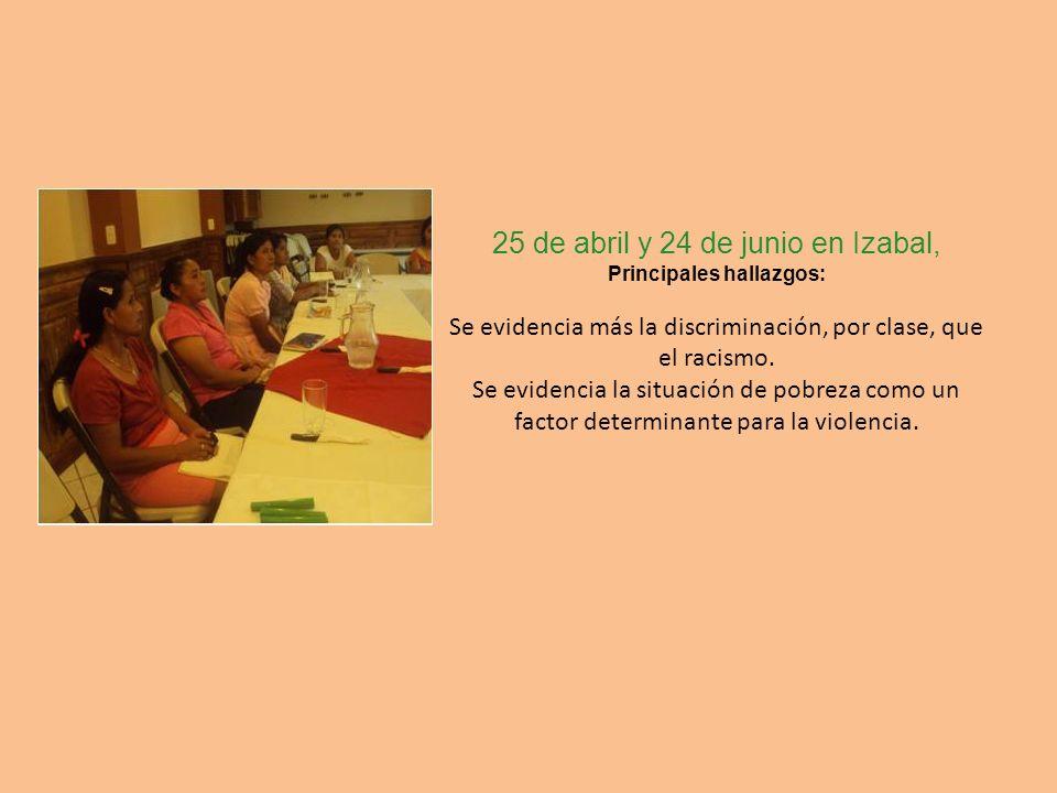 25 de abril y 24 de junio en Izabal, Principales hallazgos: Se evidencia más la discriminación, por clase, que el racismo. Se evidencia la situación d