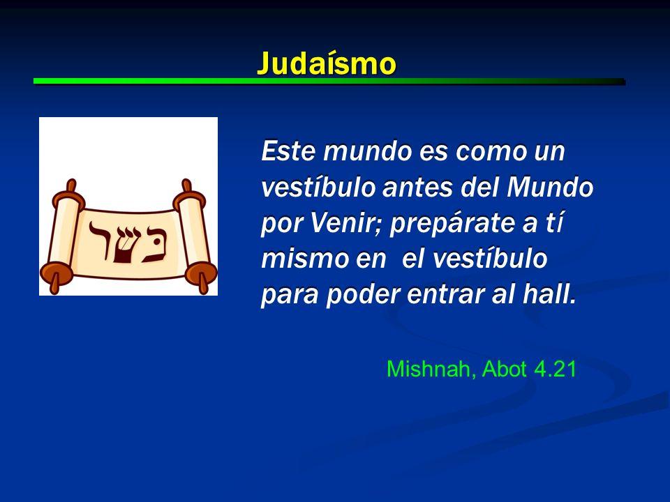 15 Judaísmo Este mundo es como un vestíbulo antes del Mundo por Venir; prepárate a t í mismo en el vestíbulo para poder entrar al hall. Mishnah, Abot