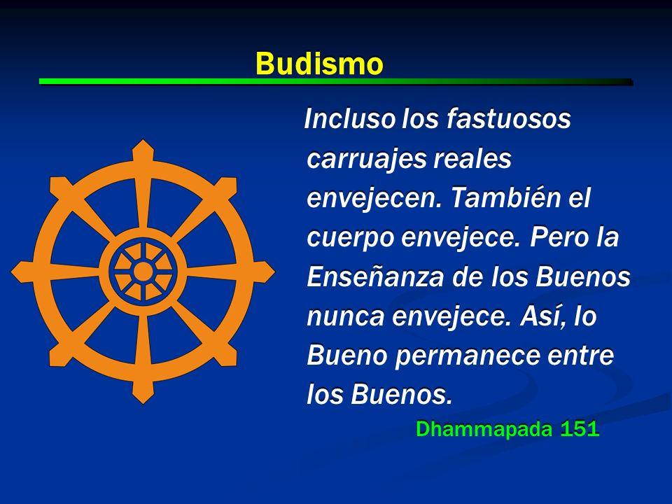 4 4 Budismo Incluso los fastuosos carruajes reales envejecen. También el cuerpo envejece. Pero la Enseñanza de los Buenos nunca envejece. Así, lo Buen