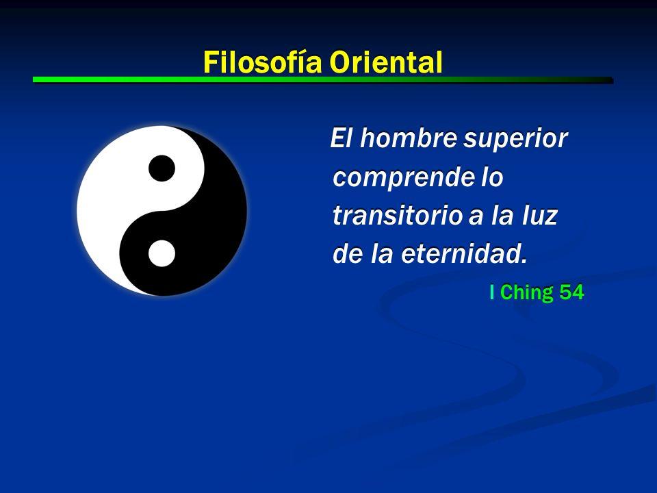 6 6 Filosofía Oriental El hombre superior comprende lo transitorio a la luz de la eternidad. I Ching 54 El hombre superior comprende lo transitorio a