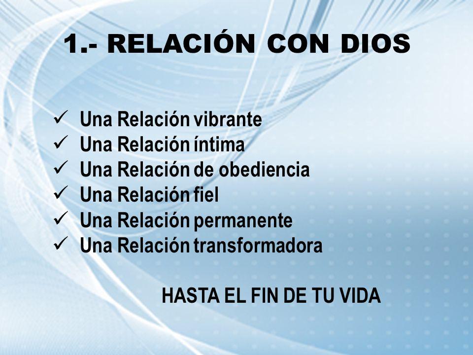 1.- RELACIÓN CON DIOS Una Relación vibrante Una Relación íntima Una Relación de obediencia Una Relación fiel Una Relación permanente Una Relación tran