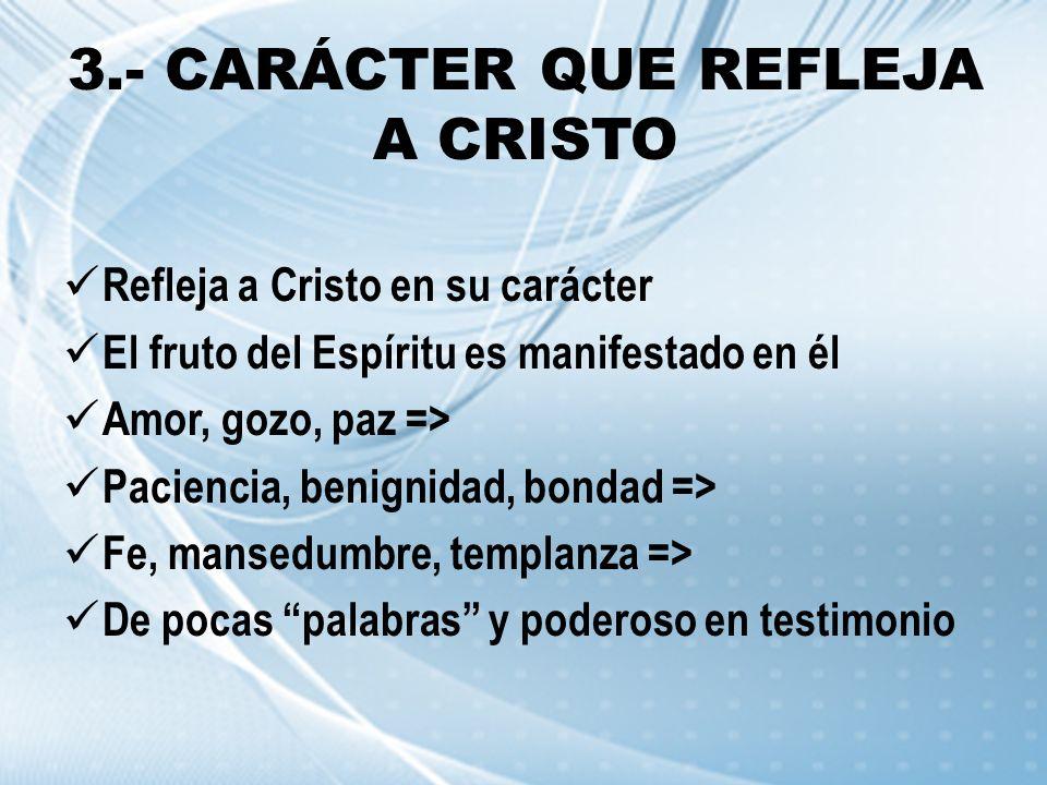 3.- CARÁCTER QUE REFLEJA A CRISTO Refleja a Cristo en su carácter El fruto del Espíritu es manifestado en él Amor, gozo, paz => Paciencia, benignidad,