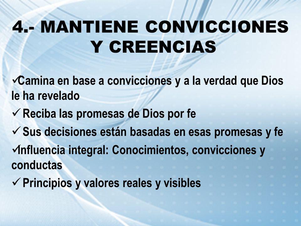 4.- MANTIENE CONVICCIONES Y CREENCIAS Camina en base a convicciones y a la verdad que Dios le ha revelado Reciba las promesas de Dios por fe Sus decis