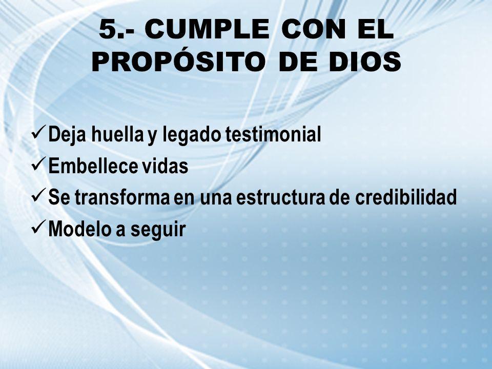 5.- CUMPLE CON EL PROPÓSITO DE DIOS Deja huella y legado testimonial Embellece vidas Se transforma en una estructura de credibilidad Modelo a seguir