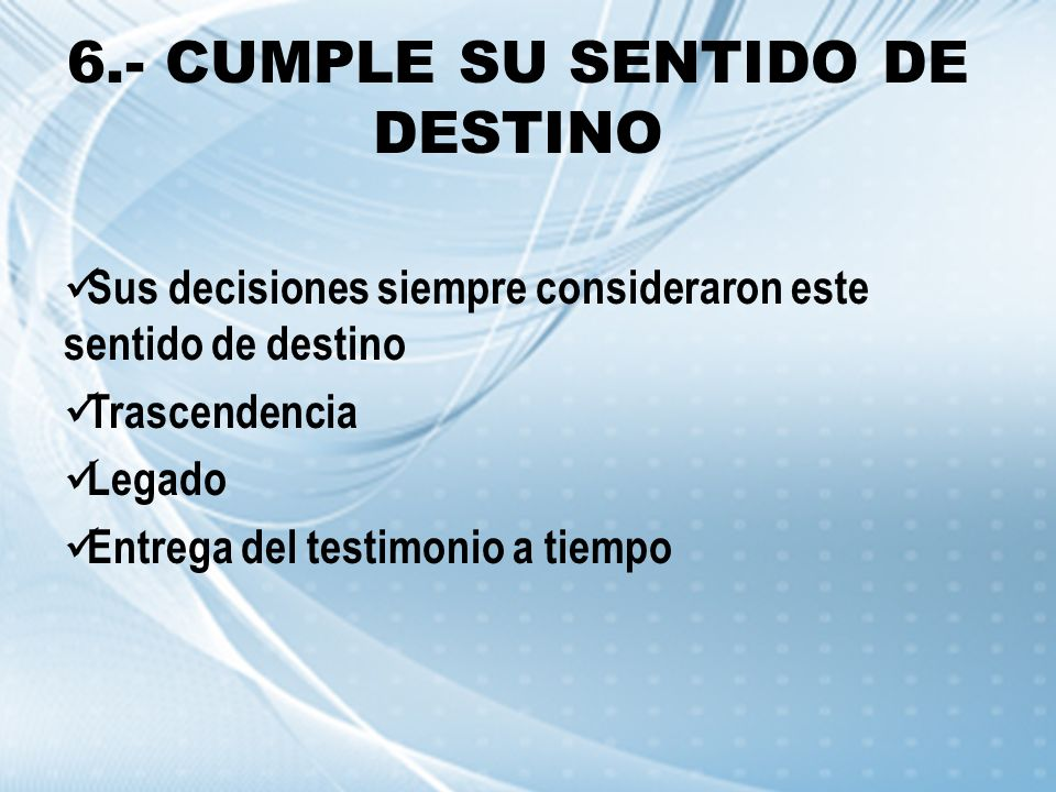 6.- CUMPLE SU SENTIDO DE DESTINO Sus decisiones siempre consideraron este sentido de destino Trascendencia Legado Entrega del testimonio a tiempo