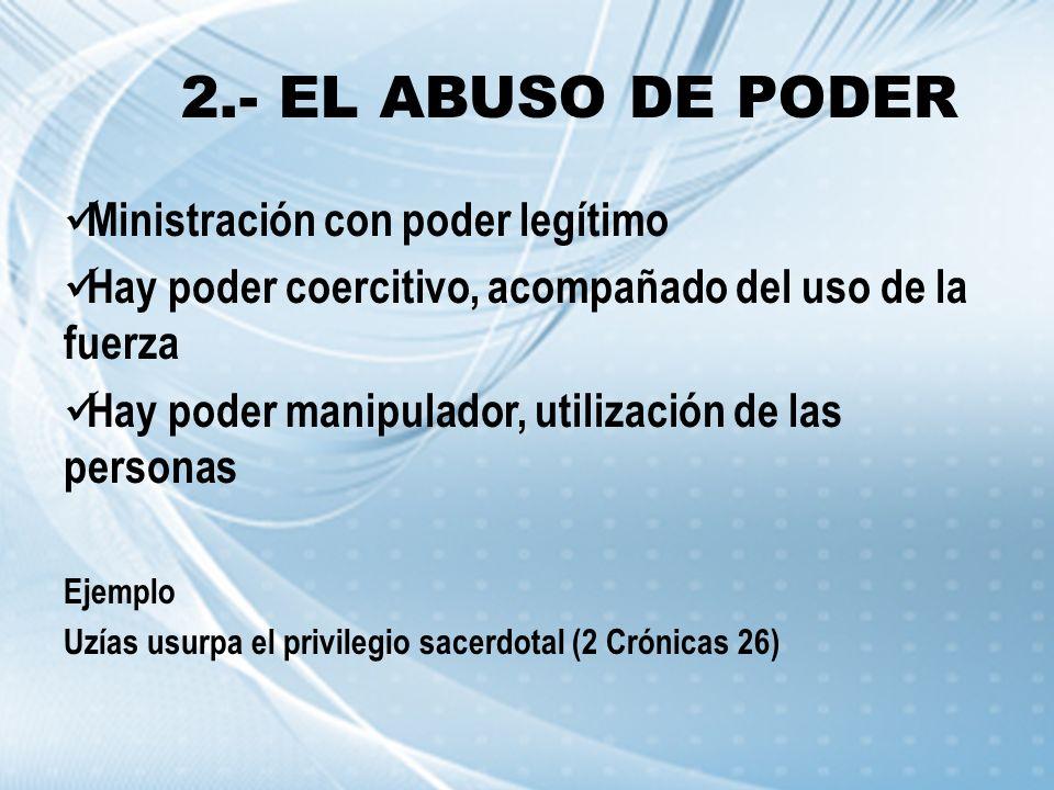 2.- EL ABUSO DE PODER Ministración con poder legítimo Hay poder coercitivo, acompañado del uso de la fuerza Hay poder manipulador, utilización de las