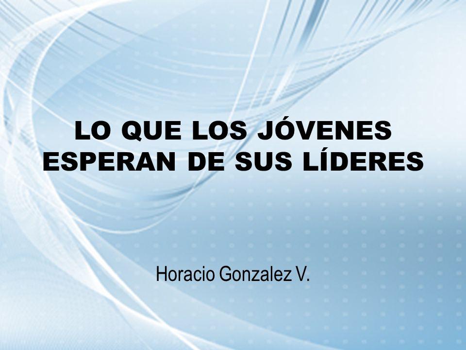 LO QUE LOS JÓVENES ESPERAN DE SUS LÍDERES Horacio Gonzalez V.