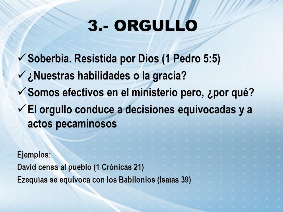 3.- ORGULLO Soberbia. Resistida por Dios (1 Pedro 5:5) ¿Nuestras habilidades o la gracia? Somos efectivos en el ministerio pero, ¿por qué? El orgullo