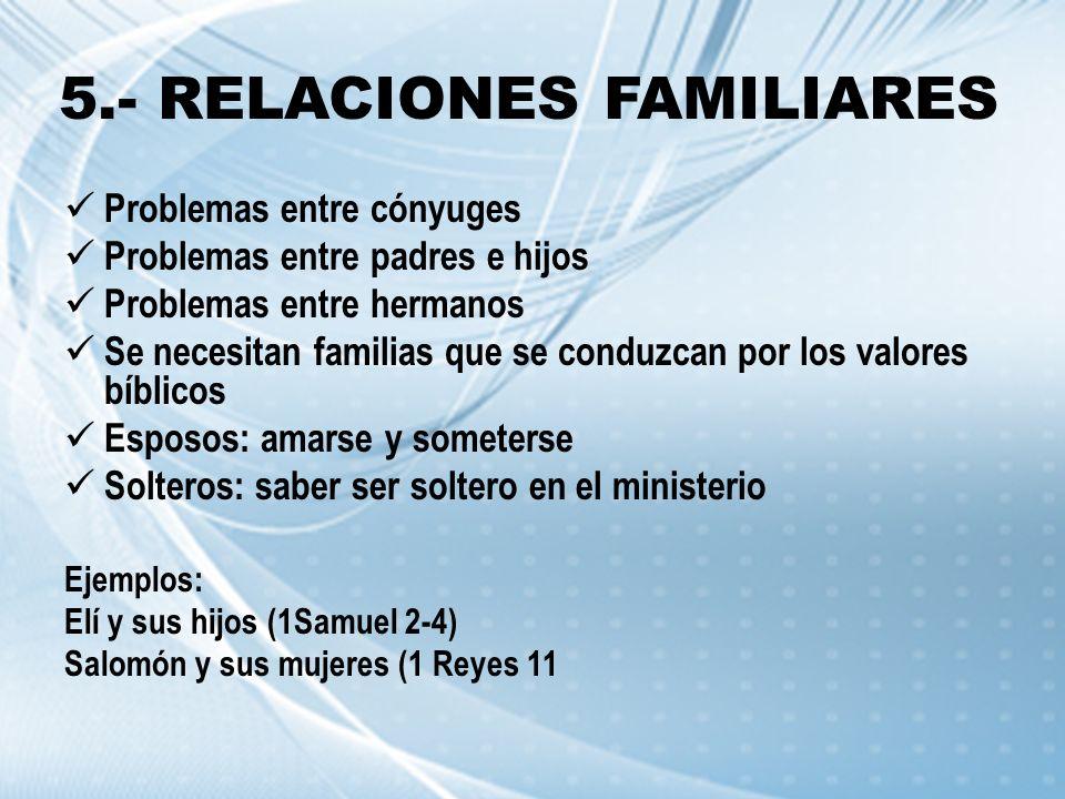 5.- RELACIONES FAMILIARES Problemas entre cónyuges Problemas entre padres e hijos Problemas entre hermanos Se necesitan familias que se conduzcan por