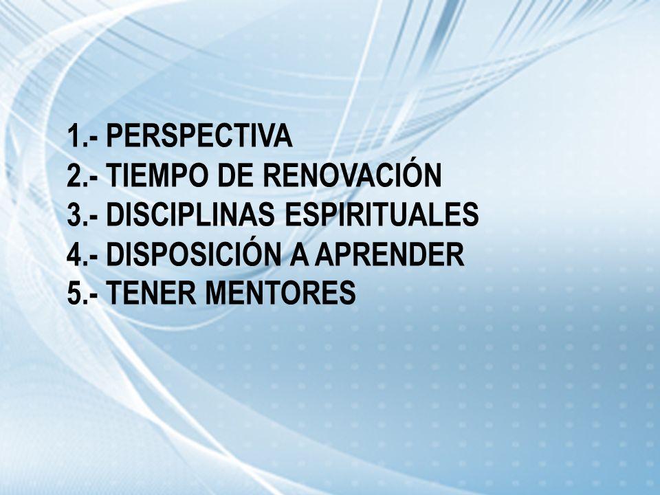 1.- PERSPECTIVA 2.- TIEMPO DE RENOVACIÓN 3.- DISCIPLINAS ESPIRITUALES 4.- DISPOSICIÓN A APRENDER 5.- TENER MENTORES