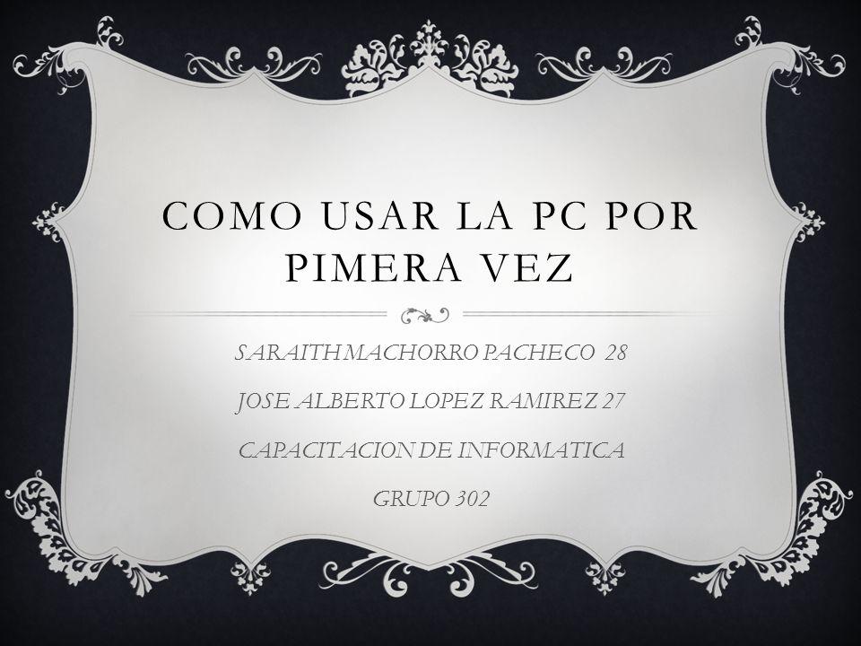 COMO USAR LA PC POR PIMERA VEZ SARAITH MACHORRO PACHECO 28 JOSE ALBERTO LOPEZ RAMIREZ 27 CAPACITACION DE INFORMATICA GRUPO 302