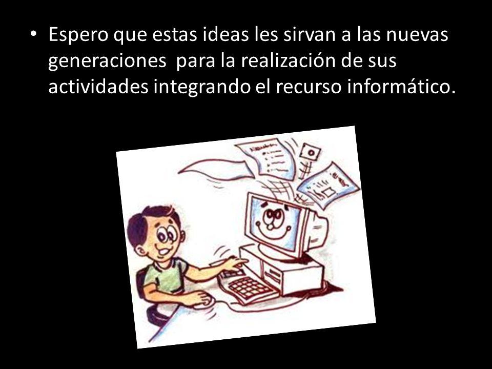 Espero que estas ideas les sirvan a las nuevas generaciones para la realización de sus actividades integrando el recurso informático.