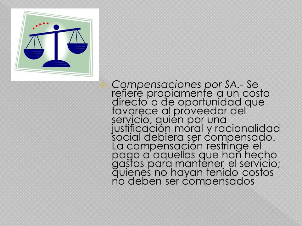 Compensaciones por SA.- Se refiere propiamente a un costo directo o de oportunidad que favorece al proveedor del servicio, quien por una justificación moral y racionalidad social debiera ser compensado.