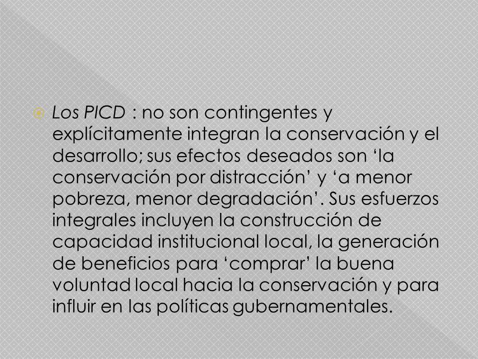 Los PICD : no son contingentes y explícitamente integran la conservación y el desarrollo; sus efectos deseados son la conservación por distracción y a menor pobreza, menor degradación.