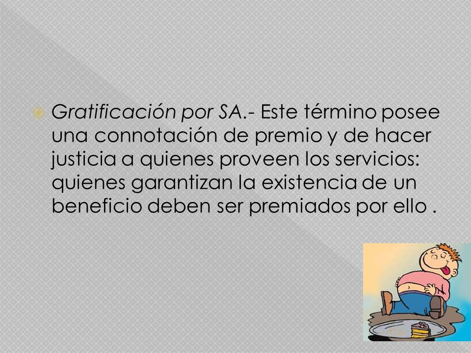 Gratificación por SA.- Este término posee una connotación de premio y de hacer justicia a quienes proveen los servicios: quienes garantizan la existencia de un beneficio deben ser premiados por ello.