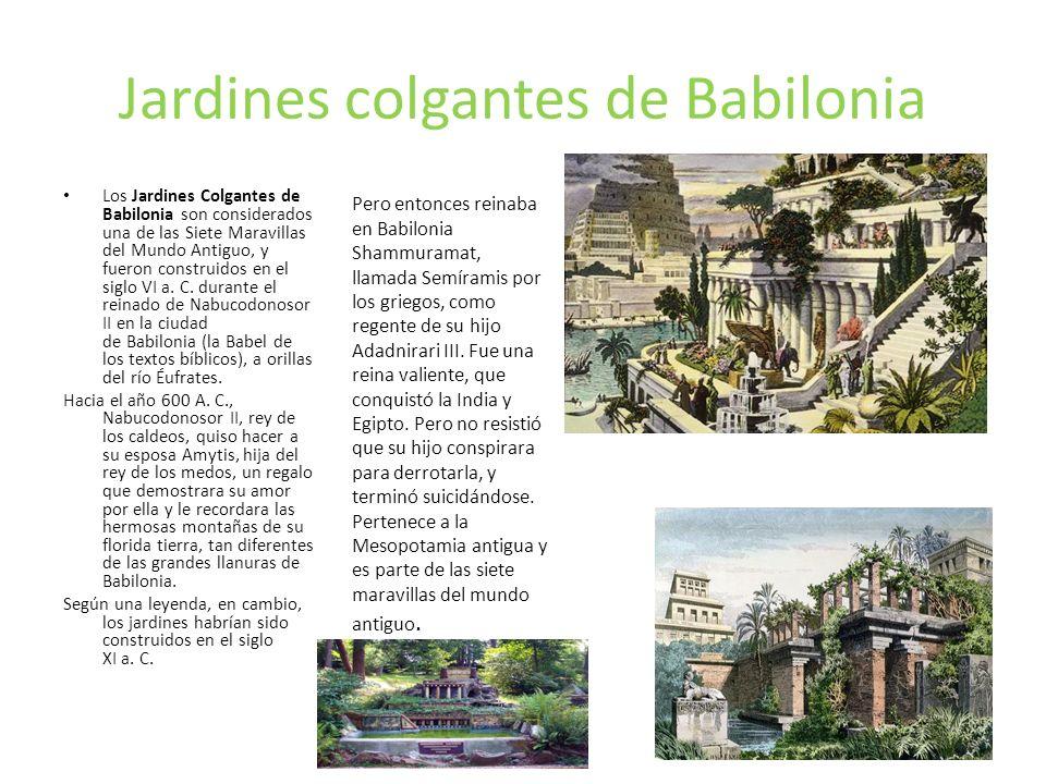 Jardines colgantes de Babilonia Los Jardines Colgantes de Babilonia son considerados una de las Siete Maravillas del Mundo Antiguo, y fueron construidos en el siglo VI a.