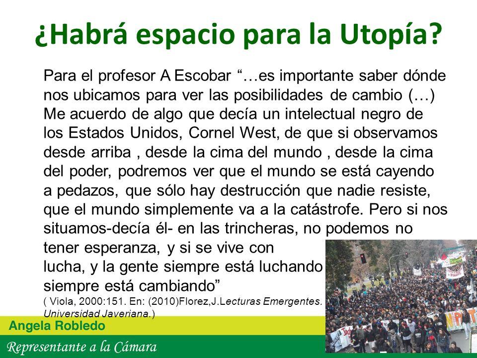 ¿Habrá espacio para la Utopía? Para el profesor A Escobar …es importante saber dónde nos ubicamos para ver las posibilidades de cambio (…) Me acuerdo