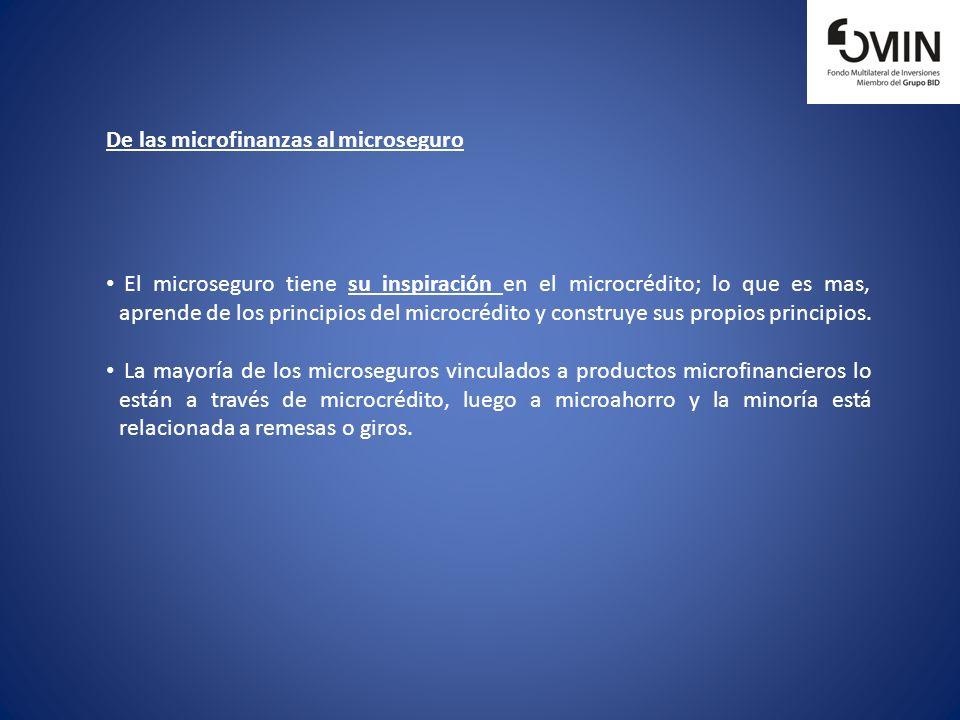 De las microfinanzas al microseguro El microseguro tiene su inspiración en el microcrédito; lo que es mas, aprende de los principios del microcrédito
