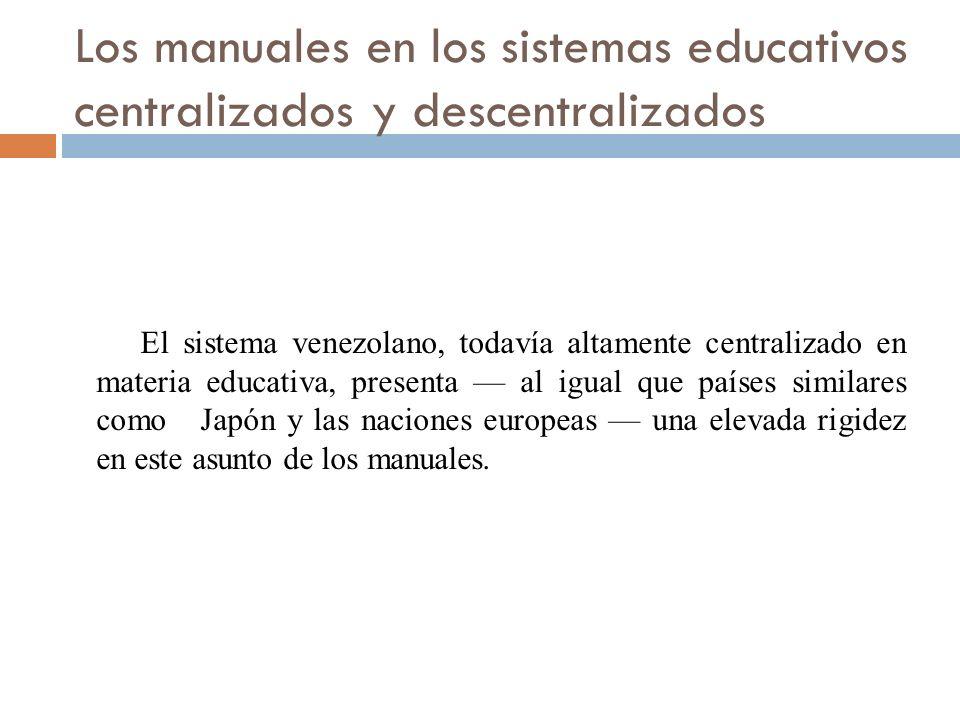 Los manuales en los sistemas educativos centralizados y descentralizados El sistema venezolano, todavía altamente centralizado en materia educativa, presenta al igual que países similares como Japón y las naciones europeas una elevada rigidez en este asunto de los manuales.