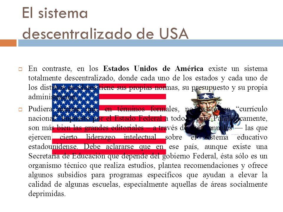 El sistema descentralizado de USA En contraste, en los Estados Unidos de América existe un sistema totalmente descentralizado, donde cada uno de los estados y cada uno de los distritos escolares tiene sus propias normas, su presupuesto y su propia administración.