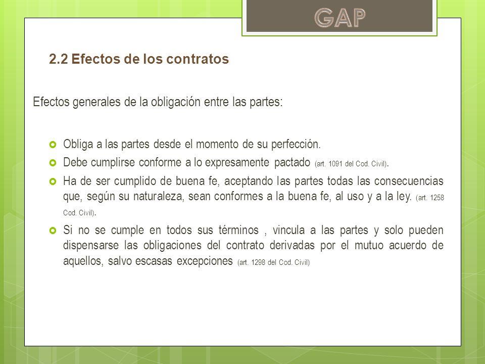 2.2 Efectos de los contratos Efectos generales de la obligación entre las partes: Obliga a las partes desde el momento de su perfección. Debe cumplirs