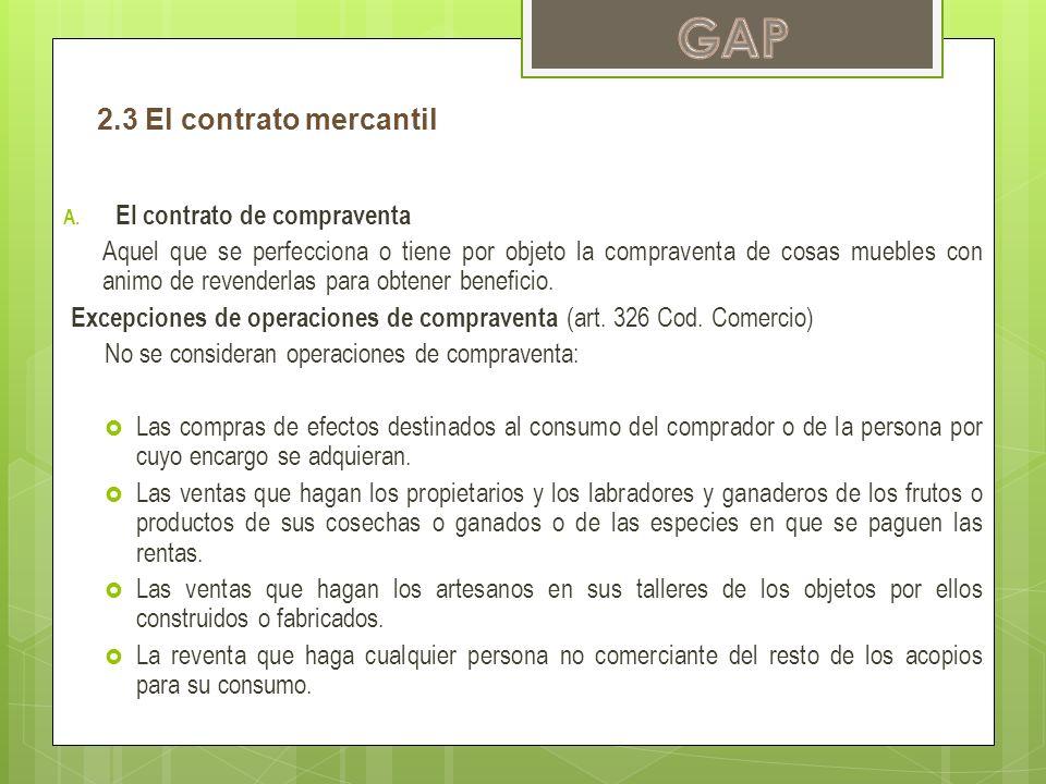 2.3 El contrato mercantil A. El contrato de compraventa Aquel que se perfecciona o tiene por objeto la compraventa de cosas muebles con animo de reven
