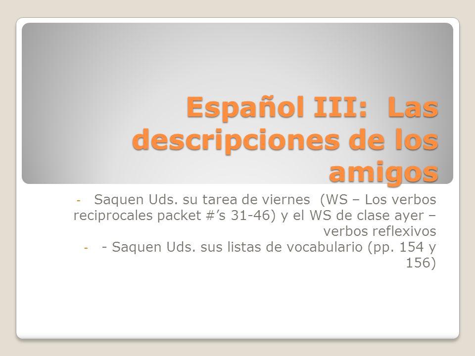 Español III: Las descripciones de los amigos - Saquen Uds. su tarea de viernes (WS – Los verbos reciprocales packet #s 31-46) y el WS de clase ayer –