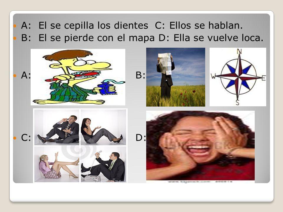 A: El se cepilla los dientes C: Ellos se hablan. B: El se pierde con el mapa D: Ella se vuelve loca. A: B: C: D: