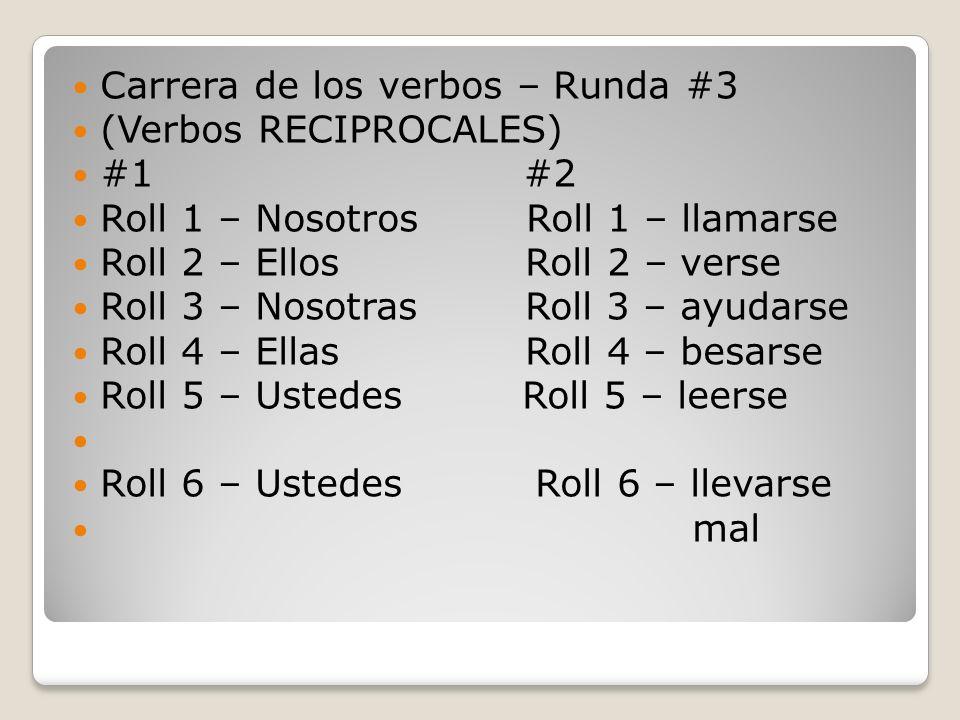 Carrera de los verbos – Runda #3 (Verbos RECIPROCALES) #1 #2 Roll 1 – Nosotros Roll 1 – llamarse Roll 2 – Ellos Roll 2 – verse Roll 3 – Nosotras Roll