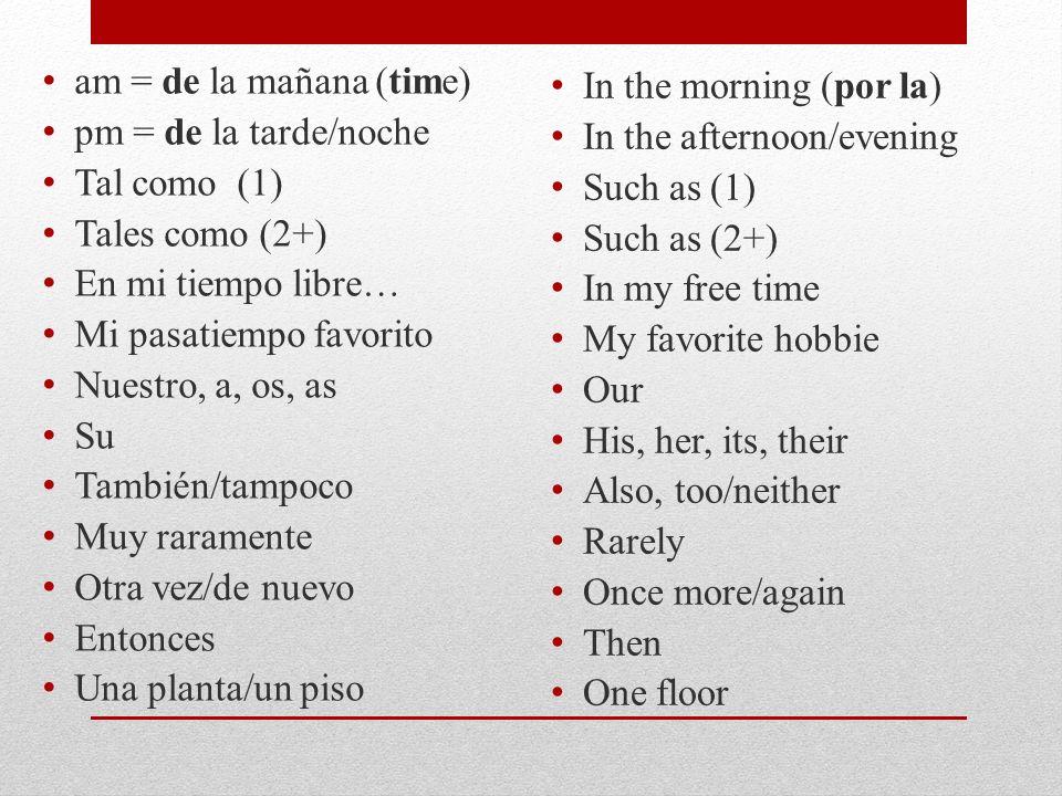 am = de la mañana (time) pm = de la tarde/noche Tal como (1) Tales como (2+) En mi tiempo libre… Mi pasatiempo favorito Nuestro, a, os, as Su También/tampoco Muy raramente Otra vez/de nuevo Entonces Una planta/un piso In the morning (por la) In the afternoon/evening Such as (1) Such as (2+) In my free time My favorite hobbie Our His, her, its, their Also, too/neither Rarely Once more/again Then One floor