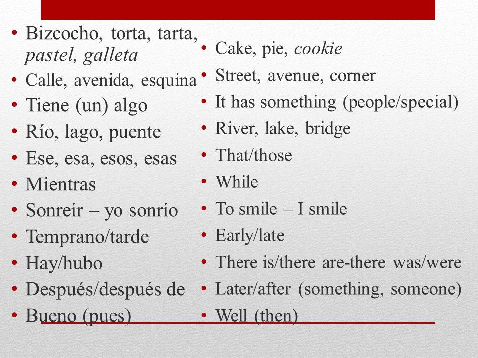 Bizcocho, torta, tarta, pastel, galleta Calle, avenida, esquina Tiene (un) algo Río, lago, puente Ese, esa, esos, esas Mientras Sonreír – yo sonrío Temprano/tarde Hay/hubo Después/después de Bueno (pues) Cake, pie, cookie Street, avenue, corner It has something (people/special) River, lake, bridge That/those While To smile – I smile Early/late There is/there are-there was/were Later/after (something, someone) Well (then)