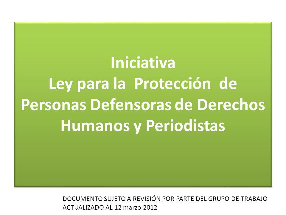 Iniciativa Ley para la Protección de Personas Defensoras de Derechos Humanos y Periodistas DOCUMENTO SUJETO A REVISIÓN POR PARTE DEL GRUPO DE TRABAJO ACTUALIZADO AL 12 marzo 2012