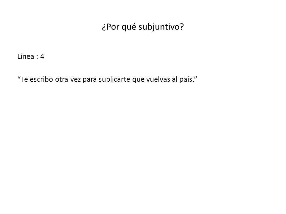 ¿Por qué subjuntivo? Línea : 4 Te escribo otra vez para suplicarte que vuelvas al país.