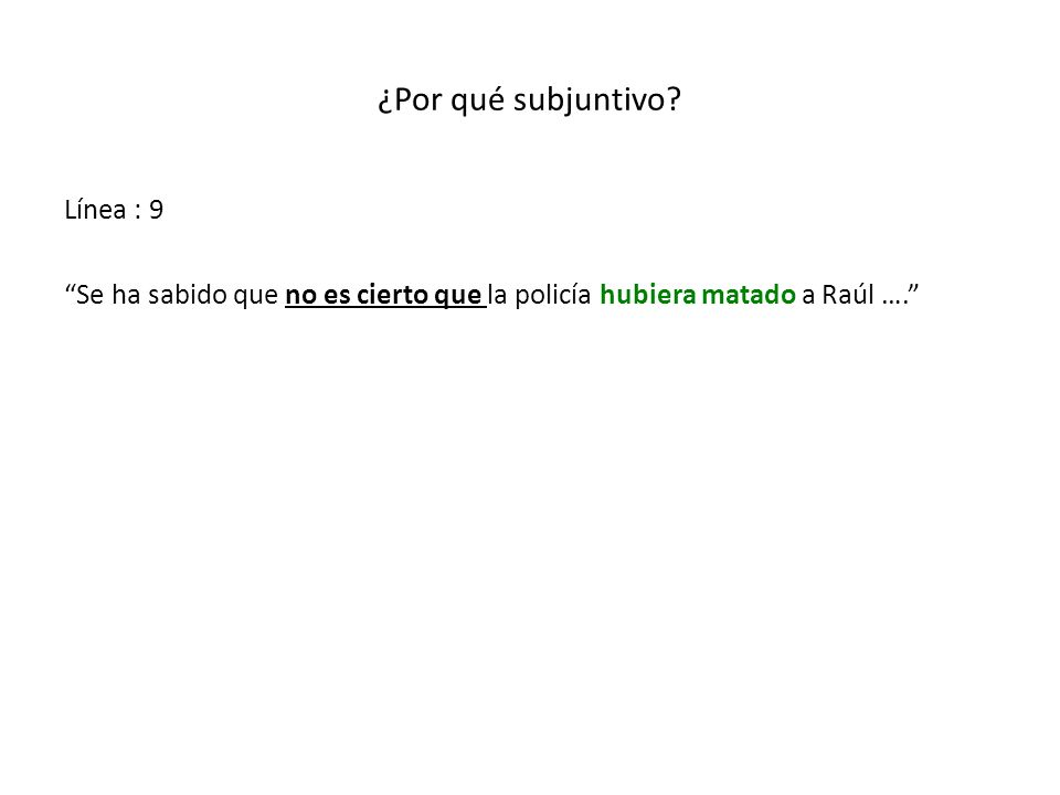 ¿Por qué subjuntivo? Línea : 9 Se ha sabido que no es cierto que la policía hubiera matado a Raúl ….