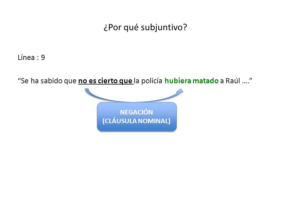 ¿Por qué subjuntivo? Línea : 9 Se ha sabido que no es cierto que la policía hubiera matado a Raúl …. NEGACIÓN (CLÁUSULA NOMINAL) NEGACIÓN (CLÁUSULA NO
