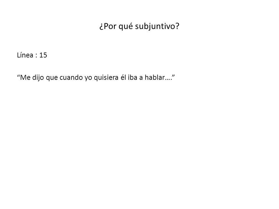 ¿Por qué subjuntivo? Línea : 15 Me dijo que cuando yo quisiera él iba a hablar….