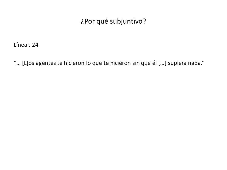 ¿Por qué subjuntivo? Línea : 24 … [L]os agentes te hicieron lo que te hicieron sin que él […] supiera nada.