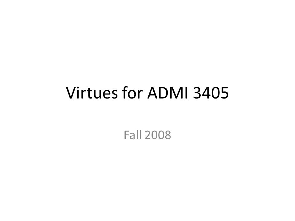 Virtues for ADMI 3405 Fall 2008