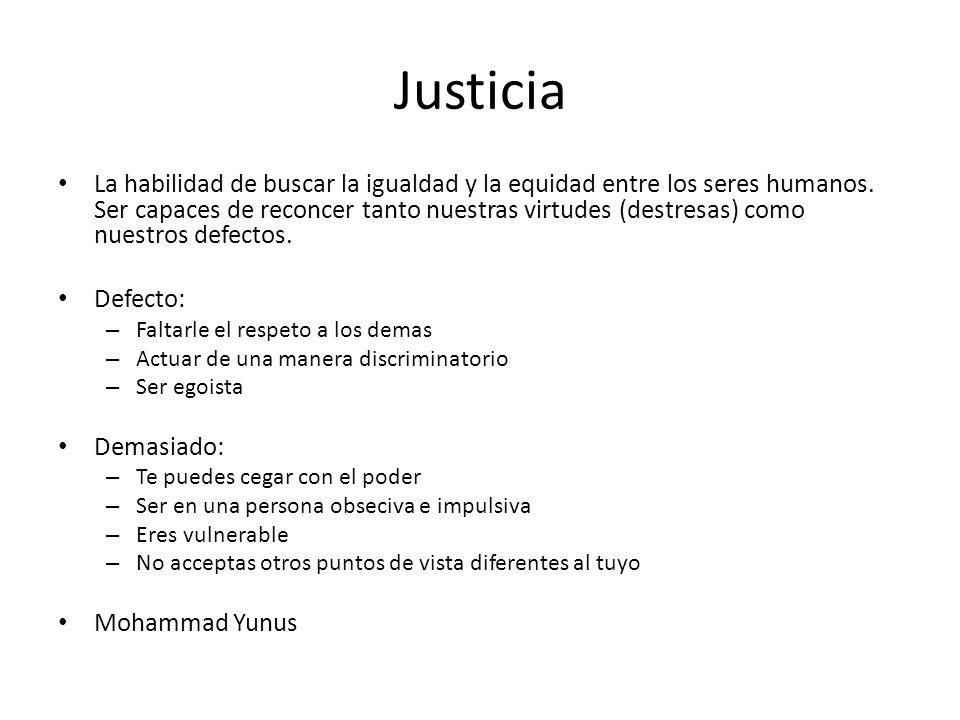 Justicia La habilidad de buscar la igualdad y la equidad entre los seres humanos. Ser capaces de reconcer tanto nuestras virtudes (destresas) como nue